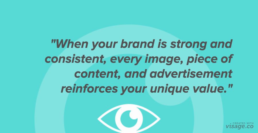 """""""When your brand is strong and consistent, every image, piece of content, and advertisement reinforces your unique value"""""""